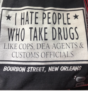 That is indeed an incredible find: I HATE PEOPLE  WHO TAKE DRUGS  LIKE COPS, DEA AGENTS &  CUSTOMS OFFICIALS  BOURBON STREET, NEW ORLEANS  SMALL  SMALL That is indeed an incredible find