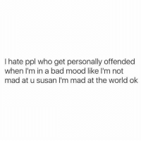 Bad, Lmao, and Memes: I hate ppl who get personally offended  when I'm in a bad mood like I'm not  mad at u susan I'm mad at the world ok Lmao