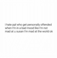 Bad, Mood, and World: I hate ppl who get personally offended  when I'm in a bad mood like I'm not  mad at u susan I'm mad at the world ok