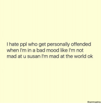 Bad, Mood, and World: I hate ppl who get personally offended  when I'm in a bad mood like I'm not  mad at u susan I'm mad at the world ok  @sammyashey