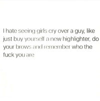 Fuck You, Girls, and Memes: I hate seeing girls cry over a guy, like  just buy yourself a new highlighter, do  your brows and remember who the  fuck you are Yasss queen 🙌🏼 You need to follow @scouse_ma @scouse_ma @scouse_ma @scouse_ma