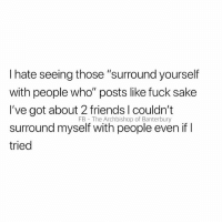 """Friends, Struggle, and Fuck: I hate seeing those """"surround yourself  with people who"""" posts like fuck sake  I've got about 2 friends l couldn't  surround myself with people even if I  tried  FB  The Archbishop of Banterbury The struggle😩"""