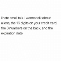 Love, Memes, and Aliens: i hate small talk. i wanna talk about  aliens, the 16 digits on your credit card,  the 3 numbers on the back, and the  expiration date Plz just tell me what I need to know 💯💕 I love deep meaningful conversation 💅🏼(@gonebanhannahs)