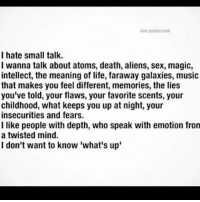 """I hate small talk.. 😑👎: I hate small talk.  I wanna talk about atoms, death, aliens, sex, magic,  intellect, the meaning of life, faraway galaxies, music  that makes you feel different, memories, the lies  you've told, your flaws, your favorite scents, your  childhood, what keeps you up at night, your  insecurities and fears.  I like people with depth, who speak with emotion from  a twisted mind.  I don't want to know 'what's up"""" I hate small talk.. 😑👎"""