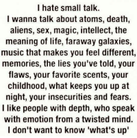 kc: I hate small talk.  I wanna talk about atoms, death,  aliens, sex, magic, intellect, the  meaning of life, faraway galaxies,  music that makes you feel different,  memories, the lies you've told, your  flaws, your favorite scents, your  childhood, what keeps you up at  night, your insecurities and fears.  I like people with depth, who speak  with emotion from a twisted mind.  I don't want to know what's up' kc