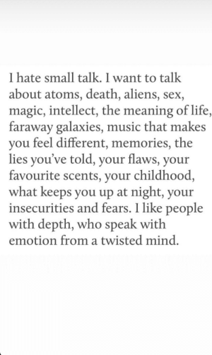 Found this gem on Instagram.: I hate small talk. I want to talk  about atoms, death, aliens, sex,  magic, intellect, the meaning of life,  faraway galaxies, music that makes  you feel different, memories, the  lies you've told, your flaws, your  favourite scents, your childhood,  what keeps you up at night, your  insecurities and fears. 1 like people  with depth, who speak with  emotion from a twisted mind. Found this gem on Instagram.
