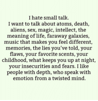 I love people who are open-minded. People who just vibe with whatever you talk about. You can talk about anything and everything. - unknown @positiveheadspace awakespiritual goodvibes: I hate small talk  I want to talk about atoms, death,  aliens, sex, magic, intellect, the  meaning of life, faraway galaxies  music that makes you feel different,  memories, the lies you've told, your  flaws, your favorite scents, your  childhood, what keeps you up at night,  your insecurities and fears. I like  people with depth, Who speak with  emotion from a twisted mind I love people who are open-minded. People who just vibe with whatever you talk about. You can talk about anything and everything. - unknown @positiveheadspace awakespiritual goodvibes