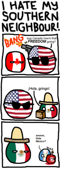 South rules ! :v: I HATE  SOUTHERN  NEIGHBOUR  BANG  sup Canada hows that  FREEDOM going?  Hola, gringo!  DEUGS  emmm,  Hola  México? South rules ! :v