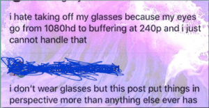Glasses, Post, and Perspective: i hate taking off my glasses because my eyes  go from 1080hd to buffering at 240p and i just  cannot handle that  i don't wear glasses but this post put things in  perspective more than anything else ever has A very quality post