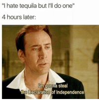 "Memes, Declaration of Independence, and Tequila: ""I hate tequila but I'll do one""  4 hours later:  Im gonna steal  the Declaration of Independence."