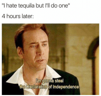 """He gonna do one: """"I hate tequila but I'll do one""""  4 hours later  lim gonna steal  the Declaration of Independence He gonna do one"""