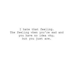 https://iglovequotes.net/: I hate that feeling  The feeling when you're sad and  you have no idea why,  but you just are. https://iglovequotes.net/