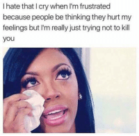 frustrated: I hate that I cry when I'm frustrated  because people be thinking they hurt my  feelings but I'm really just trying not to kill  you