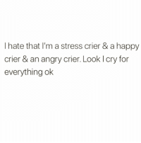 Girls, Girl, and Happy: I hate that I'm a stress crier & a happy  crier & an angry crier. Look I cry for  everything ok I'm the girl in mean girls who's just there bc she has a lot of feelings