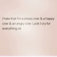 I cry a lot for someone who claims not to be a cryer: I hate that I'm a stress crier & a happy  crier & an angry crier. Look l cry for  everything ok I cry a lot for someone who claims not to be a cryer