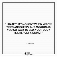 "#1333  #Funny  Suggested by Chayan    Download our Android App : http://bit.ly/1NXVrLL Download our iOS App https://appsto.re/in/luPOcb.i: ""I HATE THAT MOMENT WHEN YOU'RE  TIRED AND SLEEPY BUT AS SOON AS  YOU GO BACK TO BED, YOUR BODY  II  IS LIKE JUST KIDDING'  UNKNOWN  epiC  quotes #1333  #Funny  Suggested by Chayan    Download our Android App : http://bit.ly/1NXVrLL Download our iOS App https://appsto.re/in/luPOcb.i"