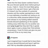 byee: I hate that the Dairy Queen cashiers have to  flip your blizzard upside down before giving it  to you. I hate it. I know it's most likely going  to stay in it's cup and I know I get a free one  if it doesn't, but the cocktail of a potential  disaster and the cashier apologizing to what  is most definitely a horrified me, having to sit  in a drive-thru while someone behind me just  bore witness to my fucking salted caramel  blondie blizzard splattering on the asphalt,  melting away while they mix me another one  and i pray to god that they don't flip it upside  down again, is just a stress that I find entirely  unnecessary. I trust it's thick, just give me your  word and ill be on my merry way.  d1rtypaws  I just imagined how it would feel to have them  flip your second blizzard and have it spill too  and I felt my shoulders physically tense byee