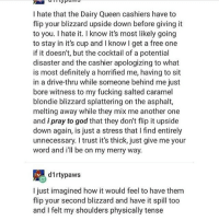 Another One, Definitely, and Fucking: I hate that the Dairy Queen cashiers have to  flip your blizzard upside down before giving it  to you. I hate it. I know it's most likely going  to stay in it's cup and I know I get a free one  if it doesn't, but the cocktail of a potential  disaster and the cashier apologizing to what  is most definitely a horrified me, having to sit  in a drive-thru while someone behind me just  bore witness to my fucking salted caramel  blondie blizzard splattering on the asphalt,  melting away while they mix me another one  and i pray to god that they don't flip it upside  down again, is just a stress thatI find entirely  unnecessary. I trust it's thick, just give me your  word and ill be on my merry way.  d1rtypaws  I just imagined how it would feel to have them  flip your second blizzard and have it spill too  and I felt my shoulders physically tense I just got DQ