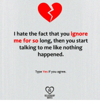 ignore me: I hate the fact that you  ignore  me for so long, then you start  talking to me like nothing  happened.  Type Yes if you agree.  RELATIONSHIP  QUOTES