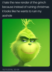 The Grinch: i hate the new render of the grinch  because instead of ruining christmas  it looks like he wants to ruin my  asshole  10/11/2018, 20:06