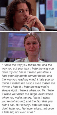 """""""10 things i hate about you"""" will always be my favorite: I hate the way you talk to me, and the  way you cut your hair. I hate the way you  drive my car. I hate it when you stare. I  hate your big dumb combat boots, and  the way you read my mind. I hate you so  much it makes me sick, it even makes me  rhyme. I hate it, I hate the way you're  always right. I hate it when you lie. hate  it when you make me laugh, even worse  when you make me cry. hate it when  you're not around, and the fact that you  didn't call. But mostly I hate the way I  don't hate you. Not even close, not even  a little bit, not even at all. """"10 things i hate about you"""" will always be my favorite"""
