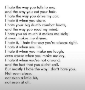 Found this on the class thot's status: I hate the way you talk to me,  and the way you cut your hair.  I hate the way you drive my car.  I hate it when you stare.  I hate your big dumb combat boots,  and the way you read my mind  I hate you so much it makes me sick;  it even makes me  rhyme  I hate it, I hate the way you're always right.  I hate it when you lie.  I hate it when you make me laugh,  even worse when you make me cry.  I hate it when you're not around,  and the fact that you didn't call.  But mostly I hate the way I don't hate you.  Not even close,  not even a little bit,  not even at all. Found this on the class thot's status