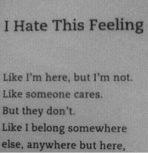 They, Somewhere, and This: I Hate This Feeling  Like I'm here, but I'm not.  Like someone cares.  But they don't.  Like I belong somewhere  else, anywhere but here,