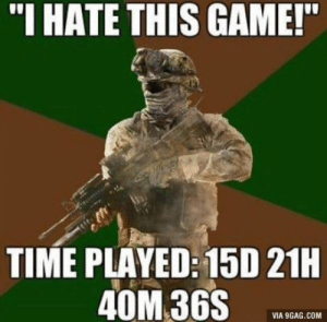 "9gag, Call of Duty, and Game: ""I HATE THIS GAME!  TIME PLAYED: 15D 21H  40M 36S  VIA 9GAG.COM This is me on pretty much every Call of Duty"