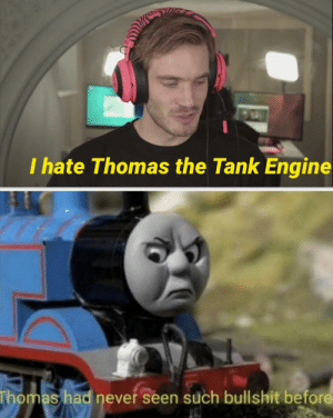 Bullshit, Never, and Thomas: I hate Thomas the Tank Engine  Thomas had never seen such bullshit before Me neither, Thomas