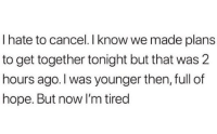 get together: I hate to cancel. I know we made plans  to get together tonight but that was 2  hours ago.I was younger then, full of  hope. But now I'm tired
