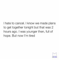 Sorry not sorry.: I hate to cancel. I know we made plans  to get together tonight but that was 2  hours ago. I was younger then, full of  hope. But now I'm tired  MEMES Sorry not sorry.