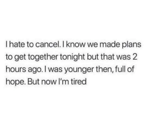meirl: I hate to cancel. I know we made plans  to get together tonight but that was 2  hours ago. I was younger then, full of  hope. But now I'm tired meirl