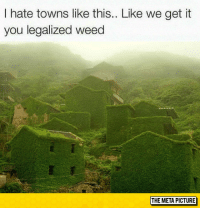 "Club, Tumblr, and Weed: I hate towns like this.. Like we get it  you legalized weed  THE META PICTURE <p><a href=""http://laughoutloud-club.tumblr.com/post/174667330221/towns-like-this"" class=""tumblr_blog"">laughoutloud-club</a>:</p>  <blockquote><p>Towns Like This</p></blockquote>"