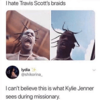 Braids, Kylie Jenner, and Lydia: I hate Travis Scott's braids  lydia  @shikorina  I can't believe this is what Kylie Jenner  sees during missionary. What a view