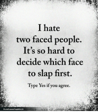 <3: I hate  two faced people  It's so hard to  decide which face  to slap first.  Type Yes if you agree. <3