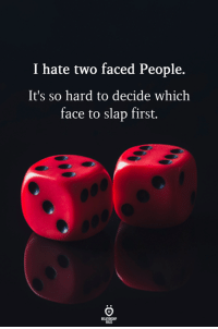 First, Face, and Hate: I hate two faced People.  It's so hard to decide which  face to slap first.
