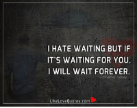 Memes, 🤖, and Love Quotes: I HATE WAITING BUT IF  IT'S WAITING FOR YOU.  I WILL WAIT FOREVER.  Like Love Quotes.com I hate waiting but if it's waiting for you. I will wait forever.