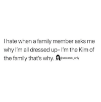 Family, Funny, and Memes: I hate when a family member asks me  why I'm all dressed up- I'm the Kim of  the family that's why. Aesarcasm, only SarcasmOnly
