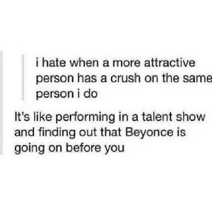 https://iglovequotes.net/: i hate when a more attractive  person has a crush on the same  person i do  It's like performing in a talent show  and finding out that Beyonce is  going on before you https://iglovequotes.net/