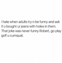 Club, Funny, and Head: I hate when adults try n be funny and ask  if u bought ur jeans with holes in them  That joke was never funny Robert, go play  golf u cumquat. Run along before I wrap that golf club around your head 😊 You need to follow @scouse_ma @scouse_ma @scouse_ma @scouse_ma