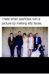 silly faces: I hate when assholes ruin a  picture by making silly faces.