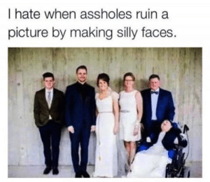 They fucking ruin everything: I hate when assholes ruin a  picture by making silly faces They fucking ruin everything