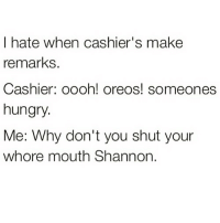 Funny, Hungry, and Memes: I hate when cashier's make  remarks.  Cashier: oooh! oreos! someones  hungry.  Me: Why don't you shut your  whore mouth Shannon. 🤣🤣Your parents wouldn't approve of @fucksource 's memes 😱😈