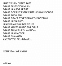 Drake, Girls, and Memes: I HATE WHEN DRAKE RAPS  DRAKE SINGS TOO MUCHH  DRAKE IS A POP ARTIST  DRAKE DOESN'T EVEN WRITE HIS OWN SONGS  DRAKE TOOK ANL  DRAKE DIDN'T START FROM THE BOTTOM  DRAKE IS FINISHED  I LIKE DRAKE'S OLDER STUFF  DRAKE MAKES MUSIC FOR GIRLS  DRAKE THINKS HE'S JAMAICAN  DRAKE IS AN ACTOR  DRAKE CHANGED  ANYBODY ELSE > DRAKE  YEAH YEAH WE KNOW  ーDrake Listening to scorpion drake yet? Leave your impression below ⬇️