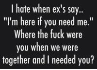 "and i need you: I hate when ex's say  ""I'm here if you need me.""  Where the fuck were  you when we were  together and I needed you?"