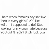 """Bitch, Fuck You, and Girls: I hate when females say shit like  he's in every girl's DM's"""" like  wtf am I supposed to do? Stop  looking for my soulmate because  YOU didn't reply? Bitch fuck you. What are we supposed to do??? 😂😂😂😂😂"""