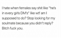"Bitch, Fuck You, and Girls: I hate when females say shit like ""he's  in every girls DM's"" like wtf aml  supposed to do? Stop looking for my  soulmate because you didn't reply?  Bitch fuck you. Na mean"