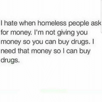 Bad, Drugs, and Homeless: I hate when homeless people ask  for money. I'm not giving you  money so you can buy drugs. I  need that money so l can buy  drugs. 💯 Like nigga I got a bad weed habit myself fuck outta here custy! ✌😂😂