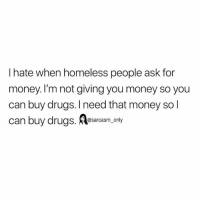 Drugs, Funny, and Homeless: I hate when homeless people ask for  money. I'm not giving you money so you  can buy drugs. I need that money so l  can buy drugs. earcasm,ly SarcasmOnly