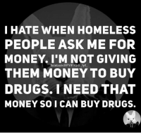 Dank, Drugs, and Homeless: I HATE WHEN HOMELESS  PEOPLE ASK ME FOR  MONEY. I'M NOT GIVING  THEM MONEY TO BUY  DRUGS. I NEED THAT  MONEY SO I CAN BUY DRUGS.